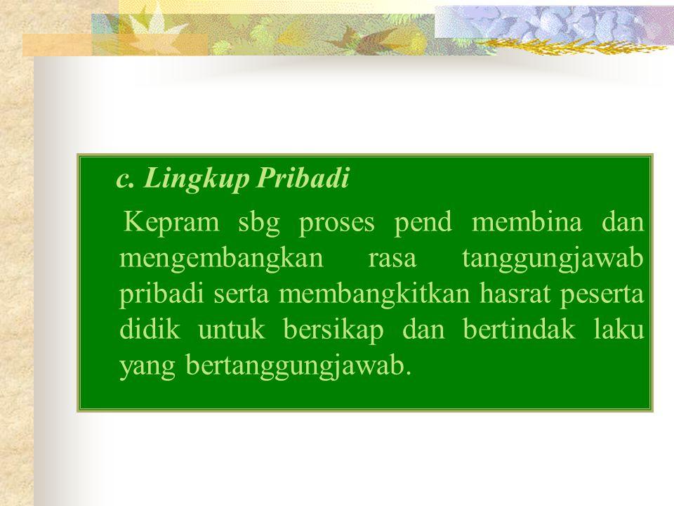 c. Lingkup Pribadi Kepram sbg proses pend membina dan mengembangkan rasa tanggungjawab pribadi serta membangkitkan hasrat peserta didik untuk bersikap