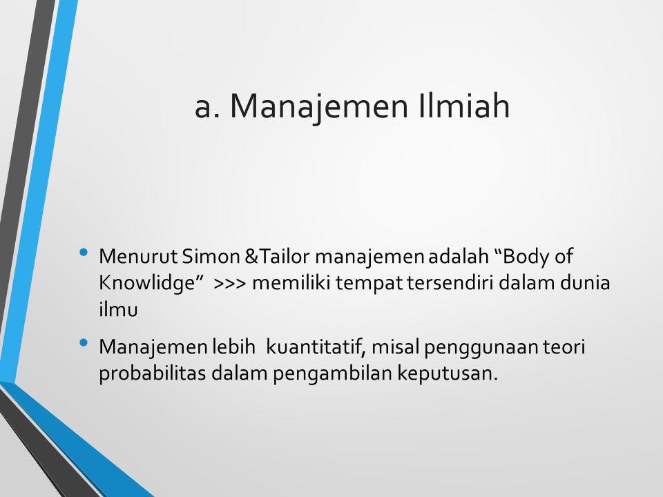 """a. Manajemen Ilmiah Menurut Simon &Tailor manajemen adalah """"Body of Knowlidge"""" >>> memiliki tempat tersendiri dalam dunia ilmu Manajemen lebih kuantit"""