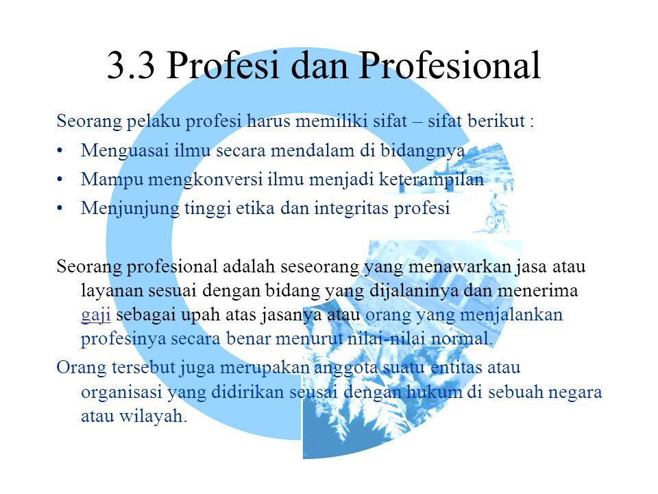3.3 Profesi dan Profesional Seorang pelaku profesi harus memiliki sifat – sifat berikut : Menguasai ilmu secara mendalam di bidangnya Mampu mengkonver