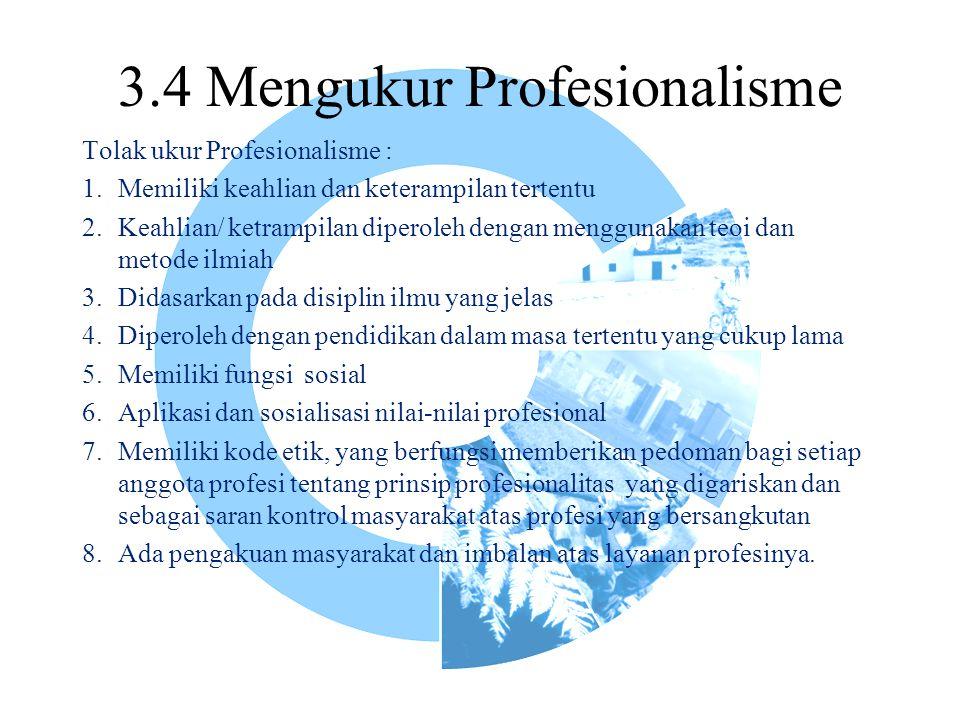 3.4 Mengukur Profesionalisme Tolak ukur Profesionalisme : 1.Memiliki keahlian dan keterampilan tertentu 2.Keahlian/ ketrampilan diperoleh dengan menggunakan teoi dan metode ilmiah 3.Didasarkan pada disiplin ilmu yang jelas 4.Diperoleh dengan pendidikan dalam masa tertentu yang cukup lama 5.Memiliki fungsi sosial 6.Aplikasi dan sosialisasi nilai-nilai profesional 7.Memiliki kode etik, yang berfungsi memberikan pedoman bagi setiap anggota profesi tentang prinsip profesionalitas yang digariskan dan sebagai saran kontrol masyarakat atas profesi yang bersangkutan 8.Ada pengakuan masyarakat dan imbalan atas layanan profesinya.