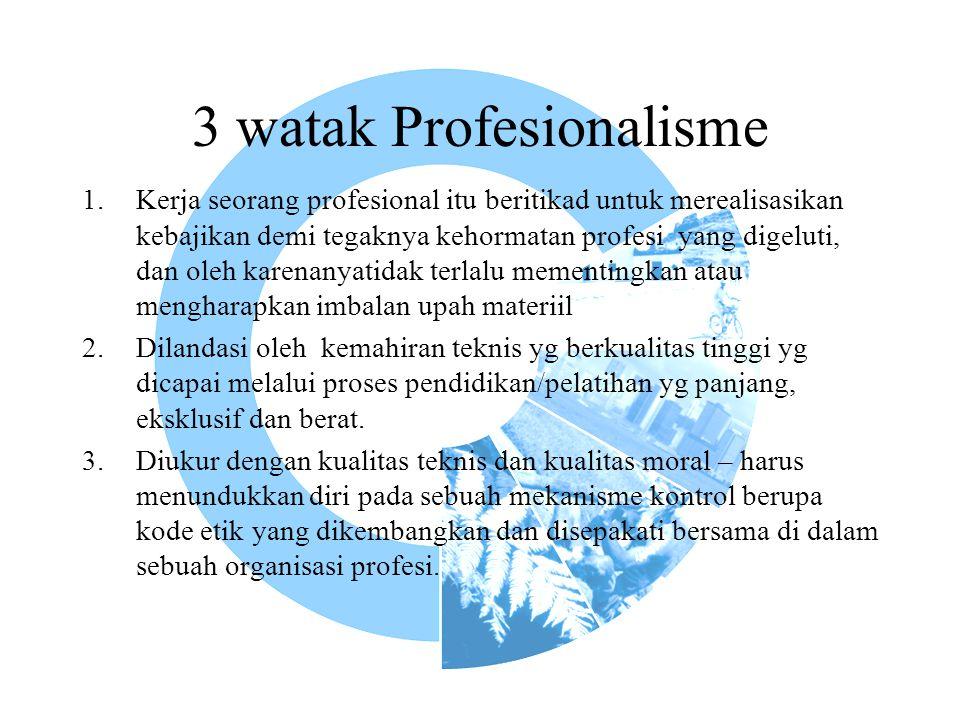 3 watak Profesionalisme 1.Kerja seorang profesional itu beritikad untuk merealisasikan kebajikan demi tegaknya kehormatan profesi yang digeluti, dan oleh karenanyatidak terlalu mementingkan atau mengharapkan imbalan upah materiil 2.Dilandasi oleh kemahiran teknis yg berkualitas tinggi yg dicapai melalui proses pendidikan/pelatihan yg panjang, eksklusif dan berat.