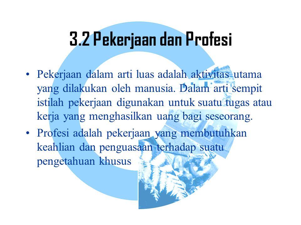 3.2 Pekerjaan dan Profesi Pekerjaan dalam arti luas adalah aktivitas utama yang dilakukan oleh manusia. Dalam arti sempit istilah pekerjaan digunakan