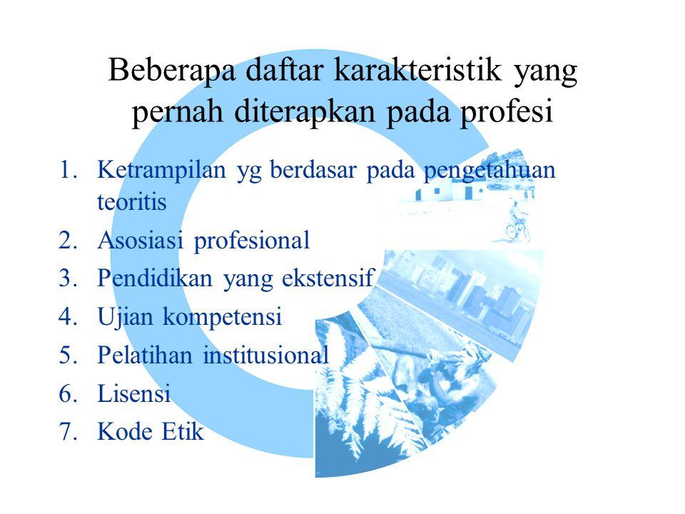 Beberapa daftar karakteristik yang pernah diterapkan pada profesi 1.Ketrampilan yg berdasar pada pengetahuan teoritis 2.Asosiasi profesional 3.Pendidikan yang ekstensif 4.Ujian kompetensi 5.Pelatihan institusional 6.Lisensi 7.Kode Etik