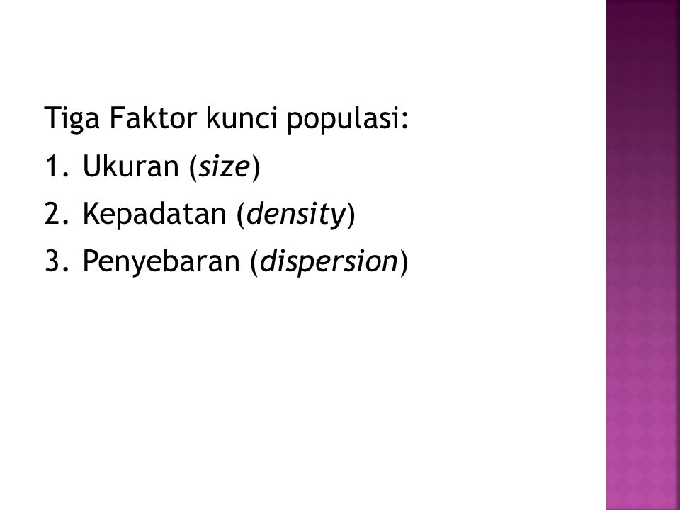 Tiga Faktor kunci populasi: 1.Ukuran (size) 2.Kepadatan (density) 3.Penyebaran (dispersion)
