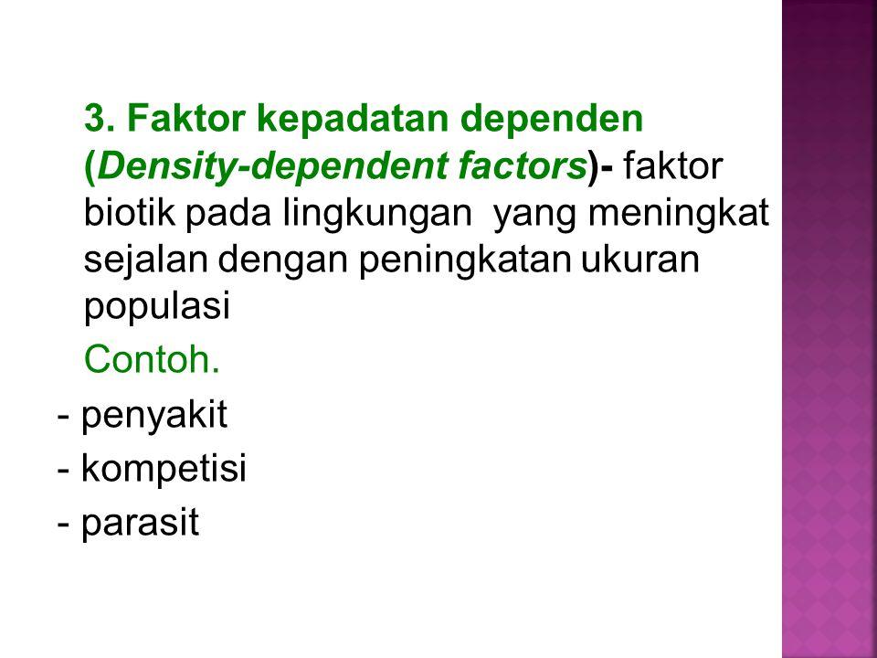 3. Faktor kepadatan dependen (Density-dependent factors)- faktor biotik pada lingkungan yang meningkat sejalan dengan peningkatan ukuran populasi Cont
