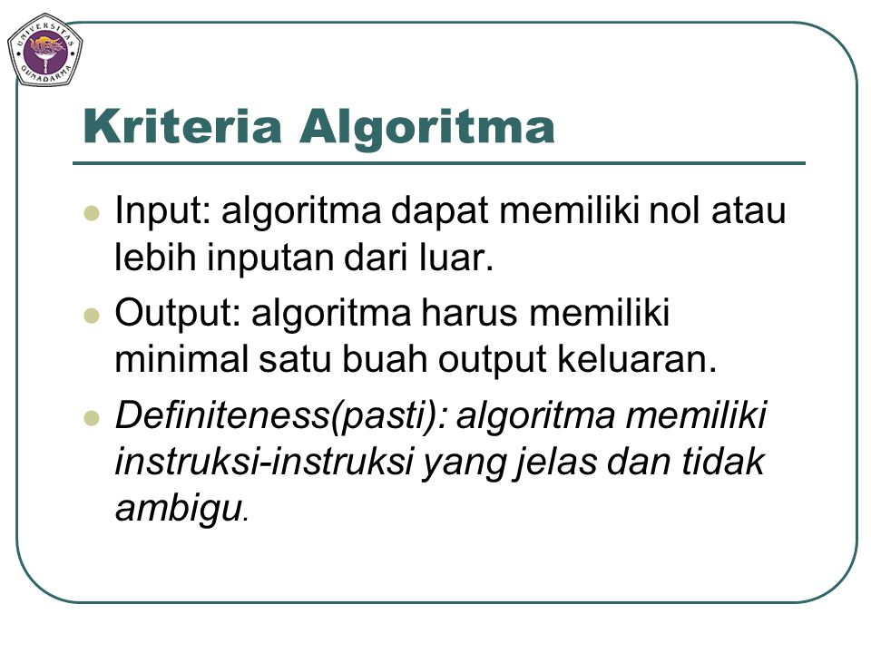 Kriteria Algoritma Input: algoritma dapat memiliki nol atau lebih inputan dari luar. Output: algoritma harus memiliki minimal satu buah output keluara