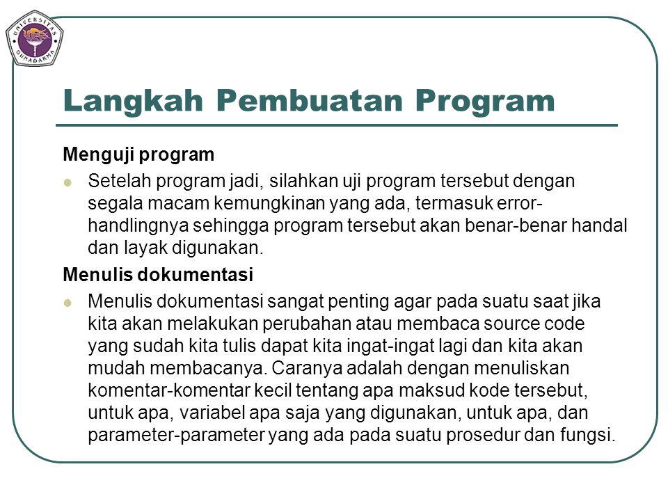 Langkah Pembuatan Program Menguji program Setelah program jadi, silahkan uji program tersebut dengan segala macam kemungkinan yang ada, termasuk error