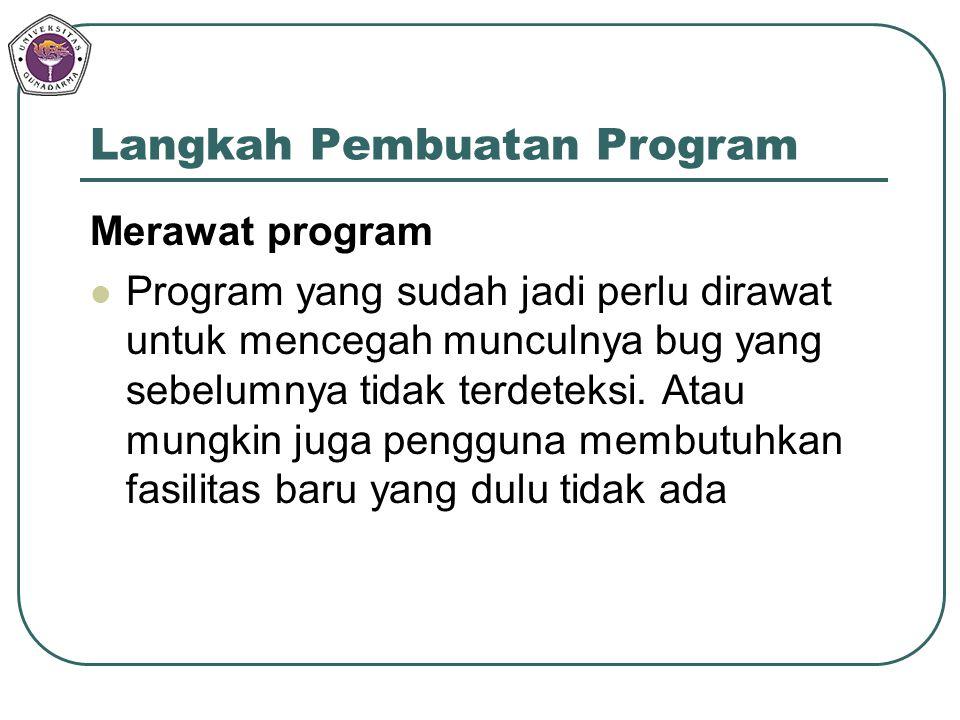 Langkah Pembuatan Program Merawat program Program yang sudah jadi perlu dirawat untuk mencegah munculnya bug yang sebelumnya tidak terdeteksi. Atau mu