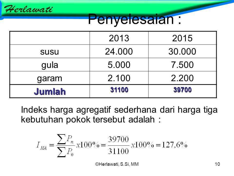 ©Herlawati, S.Si, MM10 Penyelesaian : Indeks harga agregatif sederhana dari harga tiga kebutuhan pokok tersebut adalah : 20132015 susu24.00030.000 gula5.0007.500 garam2.1002.200 Jumlah3110039700