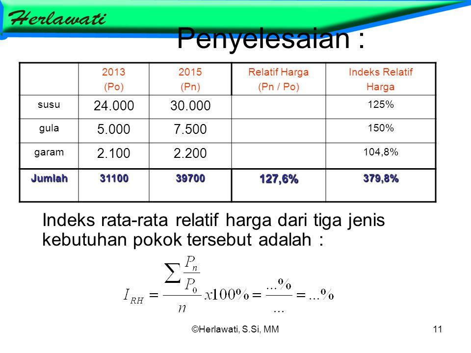 ©Herlawati, S.Si, MM11 Penyelesaian : Indeks rata-rata relatif harga dari tiga jenis kebutuhan pokok tersebut adalah : 2013 (Po) 2015 (Pn) Relatif Harga (Pn / Po) Indeks Relatif Harga susu 24.00030.000 125% gula 5.0007.500 150% garam 2.1002.200 104,8% Jumlah3110039700127,6%379,8%