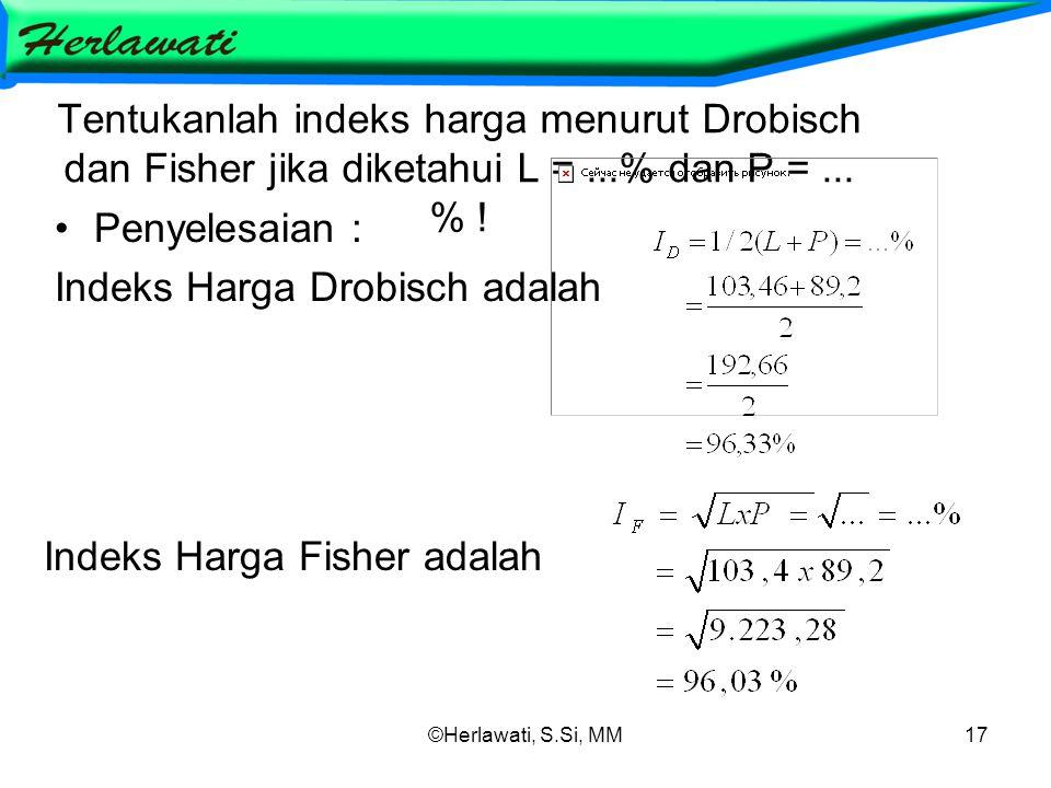 ©Herlawati, S.Si, MM17 Tentukanlah indeks harga menurut Drobisch dan Fisher jika diketahui L =...% dan P =... % ! Penyelesaian : Indeks Harga Drobisch