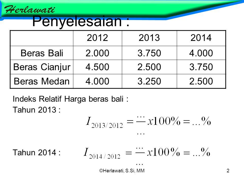 ©Herlawati, S.Si, MM2 Penyelesaian : Indeks Relatif Harga beras bali : Tahun 2013 : Tahun 2014 : 201220132014 Beras Bali2.0003.7504.000 Beras Cianjur4.5002.5003.750 Beras Medan4.0003.2502.500