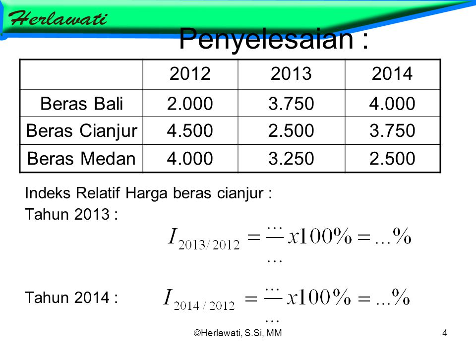 ©Herlawati, S.Si, MM4 Penyelesaian : Indeks Relatif Harga beras cianjur : Tahun 2013 : Tahun 2014 : 201220132014 Beras Bali2.0003.7504.000 Beras Cianjur4.5002.5003.750 Beras Medan4.0003.2502.500
