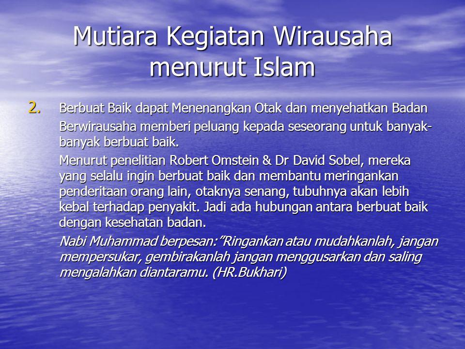 Mutiara Kegiatan Wirausaha menurut Islam 2. Berbuat Baik dapat Menenangkan Otak dan menyehatkan Badan Berwirausaha memberi peluang kepada seseorang un