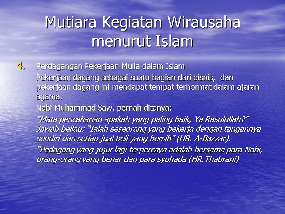 Mutiara Kegiatan Wirausaha menurut Islam 4. Perdagangan Pekerjaan Mulia dalam Islam Pekerjaan dagang sebagai suatu bagian dari bisnis, dan pekerjaan d