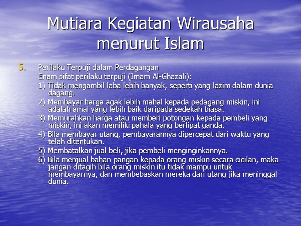 Mutiara Kegiatan Wirausaha menurut Islam 5. Perilaku Terpuji dalam Perdagangan Enam sifat perilaku terpuji (Imam Al-Ghazali): 1) Tidak mengambil laba
