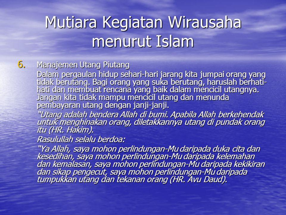 Mutiara Kegiatan Wirausaha menurut Islam 6. Manajemen Utang Piutang Dalam pergaulan hidup sehari-hari jarang kita jumpai orang yang tidak berutang. Ba