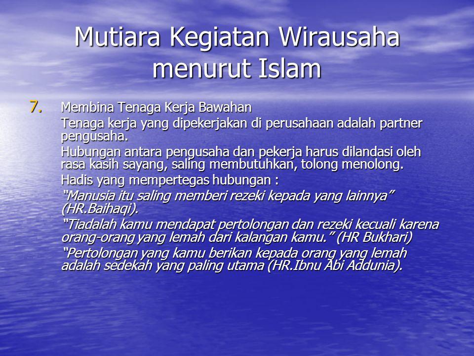 Mutiara Kegiatan Wirausaha menurut Islam 7. Membina Tenaga Kerja Bawahan Tenaga kerja yang dipekerjakan di perusahaan adalah partner pengusaha. Hubung