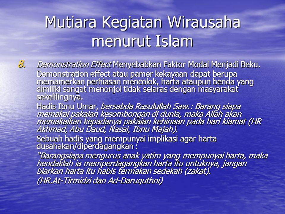 Mutiara Kegiatan Wirausaha menurut Islam 8. Demonstration Effect Menyebabkan Faktor Modal Menjadi Beku. Demonstration effect atau pamer kekayaan dapat