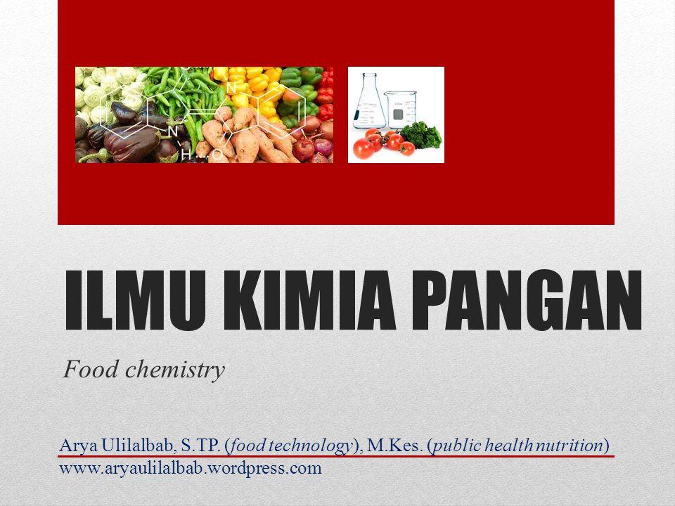 ILMU KIMIA PANGAN Food chemistry Arya Ulilalbab, S.TP. (food technology), M.Kes. (public health nutrition) www.aryaulilalbab.wordpress.com