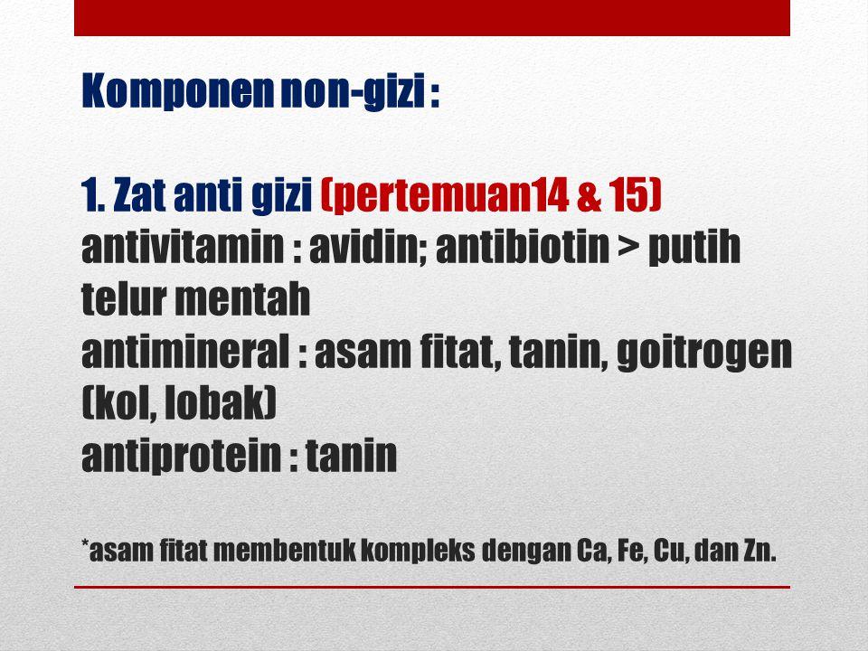 Komponen non-gizi : 1. Zat anti gizi (pertemuan14 & 15) antivitamin : avidin; antibiotin > putih telur mentah antimineral : asam fitat, tanin, goitrog
