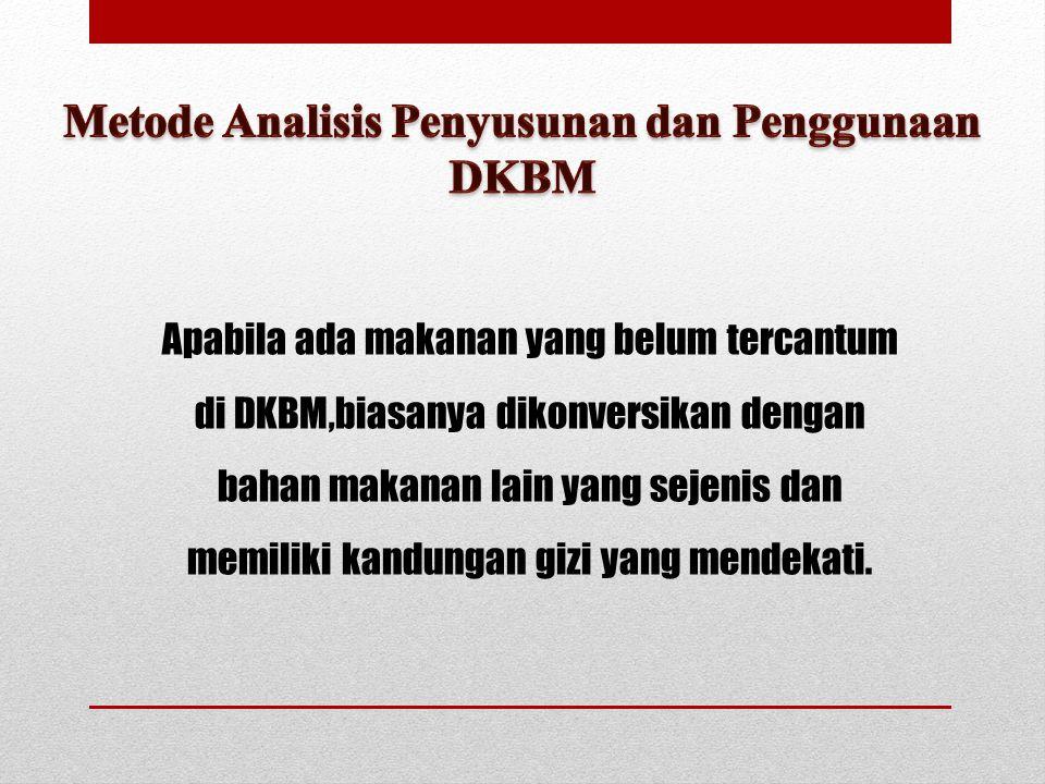Apabila ada makanan yang belum tercantum di DKBM,biasanya dikonversikan dengan bahan makanan lain yang sejenis dan memiliki kandungan gizi yang mendek
