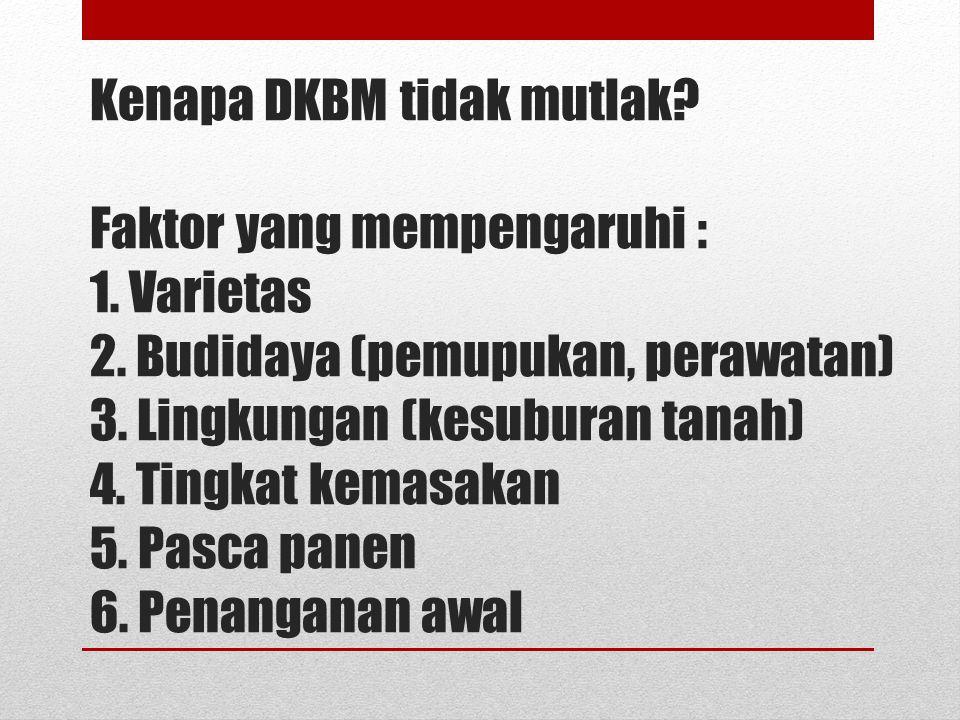 Kenapa DKBM tidak mutlak? Faktor yang mempengaruhi : 1. Varietas 2. Budidaya (pemupukan, perawatan) 3. Lingkungan (kesuburan tanah) 4. Tingkat kemasak