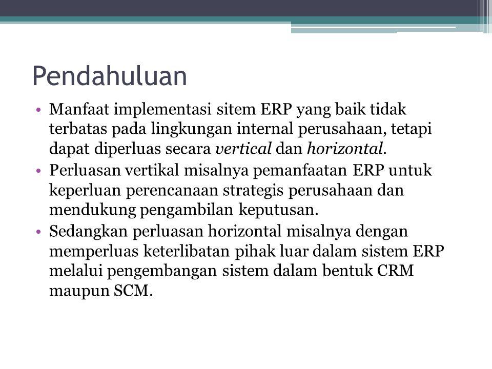 Pendahuluan Manfaat implementasi sitem ERP yang baik tidak terbatas pada lingkungan internal perusahaan, tetapi dapat diperluas secara vertical dan ho