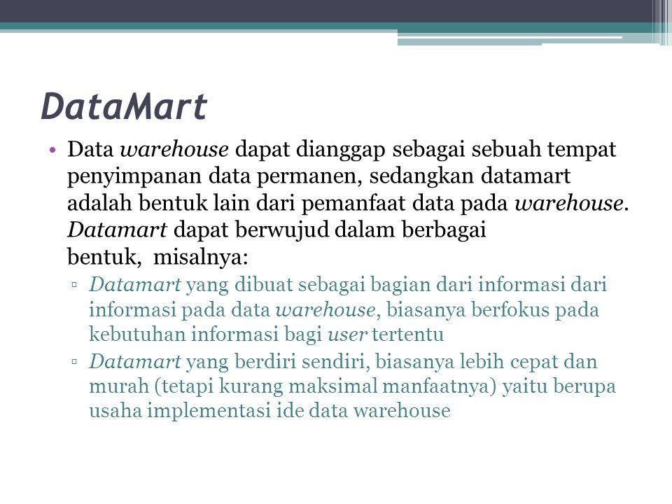 DataMart Data warehouse dapat dianggap sebagai sebuah tempat penyimpanan data permanen, sedangkan datamart adalah bentuk lain dari pemanfaat data pada