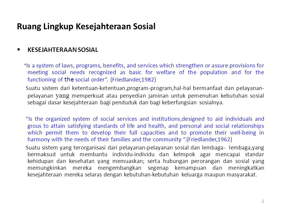 "Ruang Lingkup Kesejahteraan Sosial  KESEJAHTERAAN SOSIAL "" Is a system of laws, programs, benefits, and services which strengthen or assure provision"