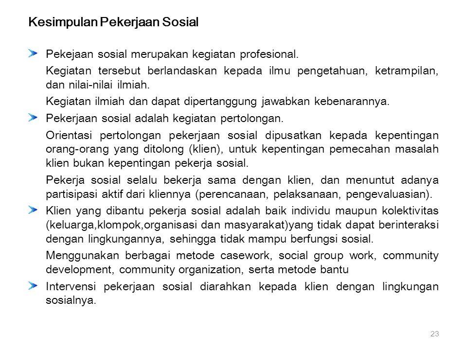 Kesimpulan Pekerjaan Sosial Pekejaan sosial merupakan kegiatan profesional. Kegiatan tersebut berlandaskan kepada ilmu pengetahuan, ketrampilan, dan n
