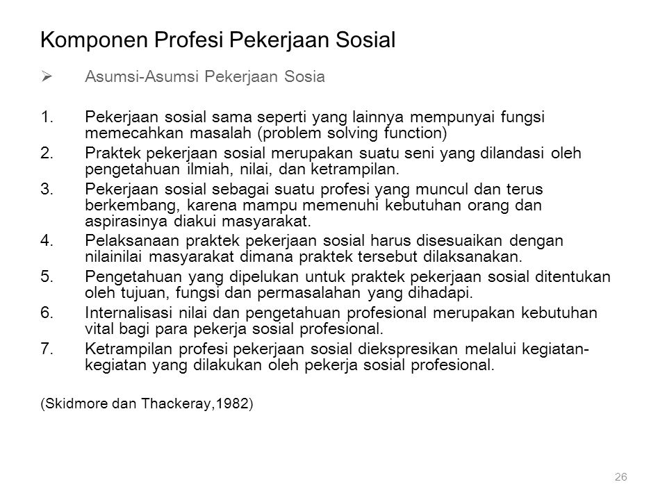 Komponen Profesi Pekerjaan Sosial  Asumsi-Asumsi Pekerjaan Sosia 1.Pekerjaan sosial sama seperti yang lainnya mempunyai fungsi memecahkan masalah (pr