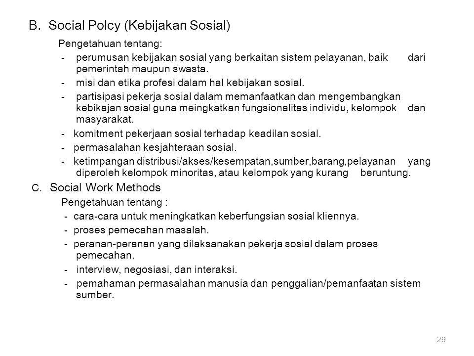 B. Social Polcy (Kebijakan Sosial) Pengetahuan tentang: -perumusan kebijakan sosial yang berkaitan sistem pelayanan, baik dari pemerintah maupun swast
