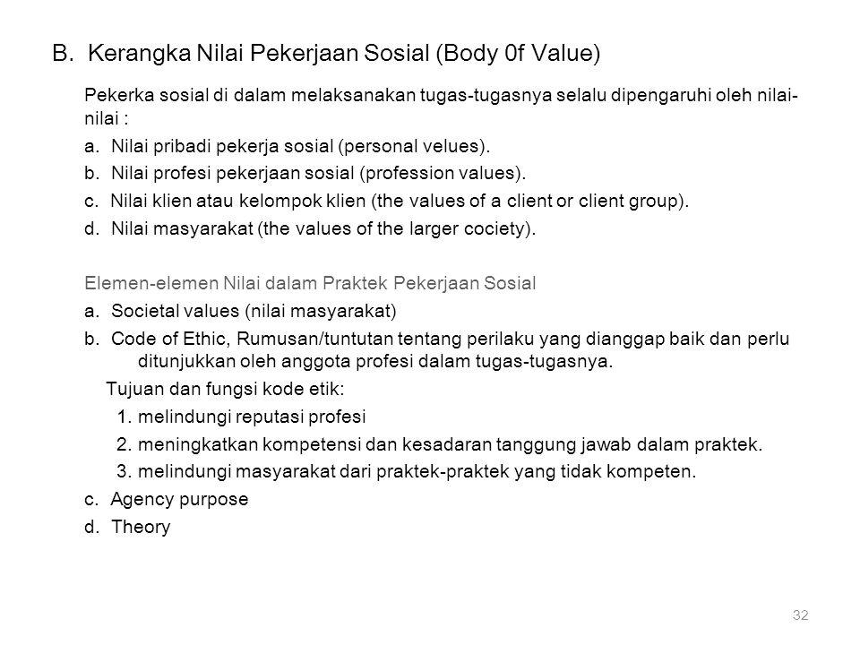 B. Kerangka Nilai Pekerjaan Sosial (Body 0f Value) Pekerka sosial di dalam melaksanakan tugas-tugasnya selalu dipengaruhi oleh nilai- nilai : a. Nilai