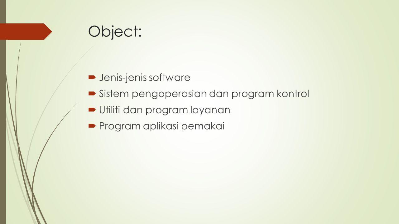 Object:  Jenis-jenis software  Sistem pengoperasian dan program kontrol  Utiliti dan program layanan  Program aplikasi pemakai