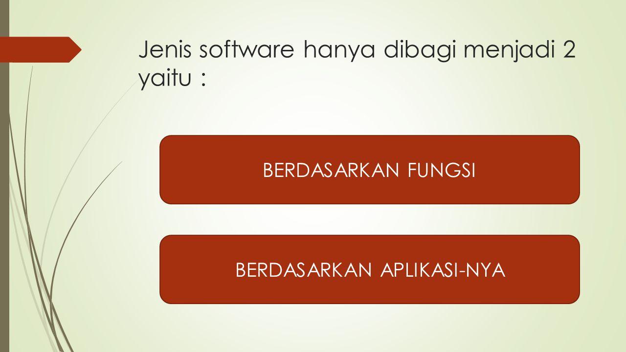 Jenis software hanya dibagi menjadi 2 yaitu : BERDASARKAN FUNGSI BERDASARKAN APLIKASI-NYA