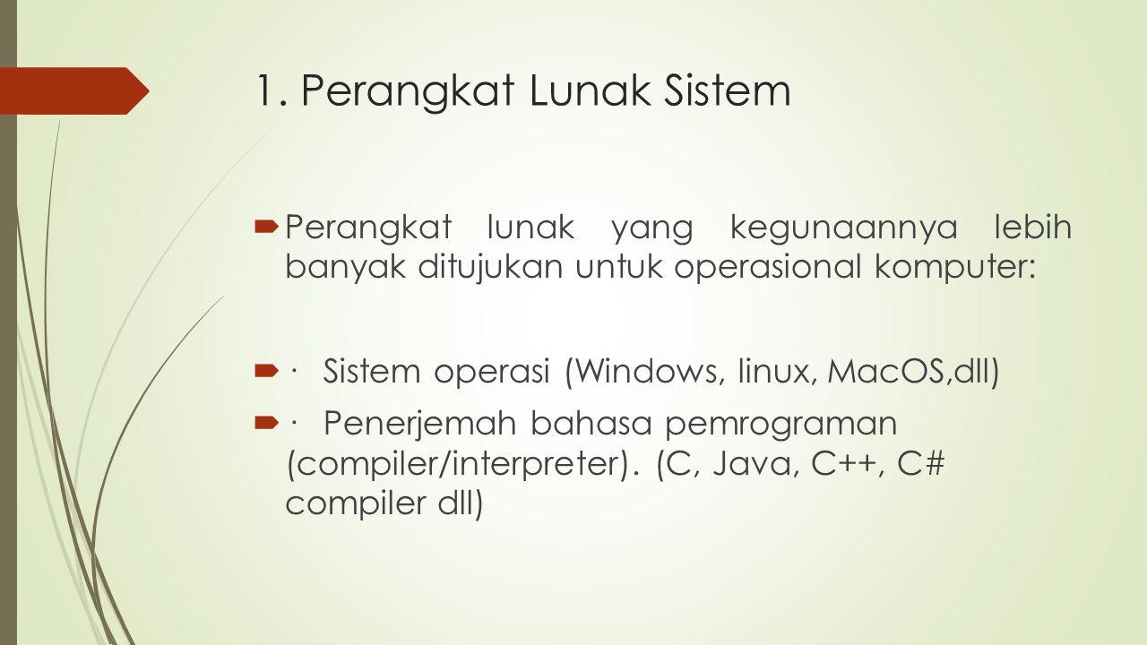 1. Perangkat Lunak Sistem  Perangkat lunak yang kegunaannya lebih banyak ditujukan untuk operasional komputer:  · Sistem operasi (Windows, linux, Ma
