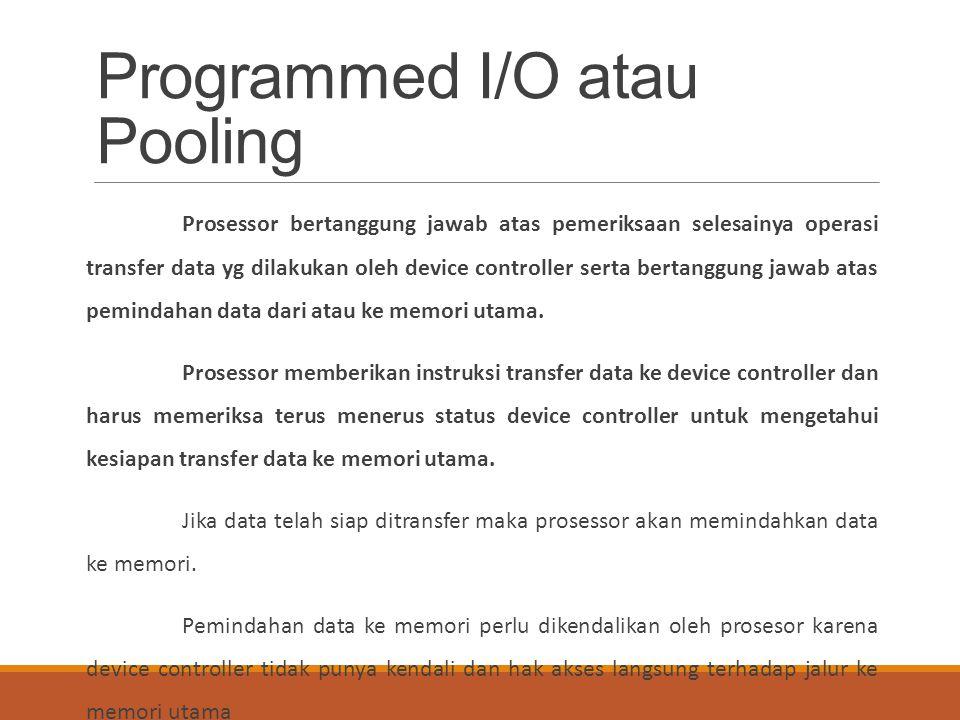 Programmed I/O atau Pooling Prosessor bertanggung jawab atas pemeriksaan selesainya operasi transfer data yg dilakukan oleh device controller serta be