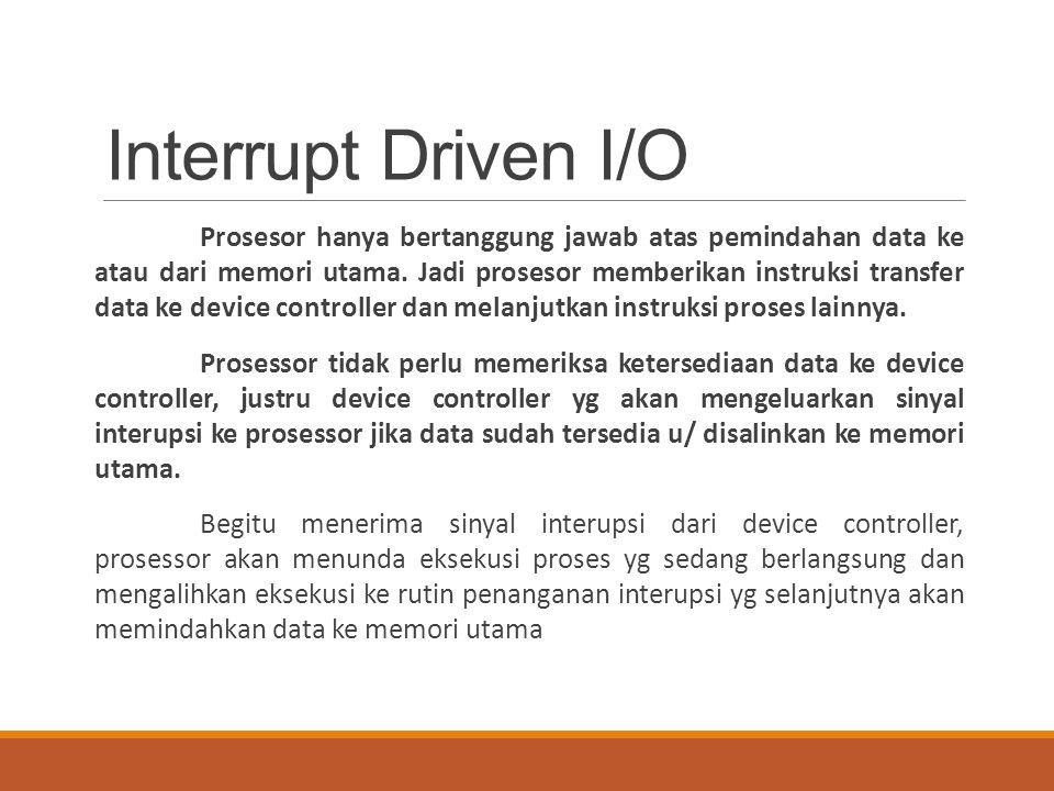 Interrupt Driven I/O Prosesor hanya bertanggung jawab atas pemindahan data ke atau dari memori utama. Jadi prosesor memberikan instruksi transfer data