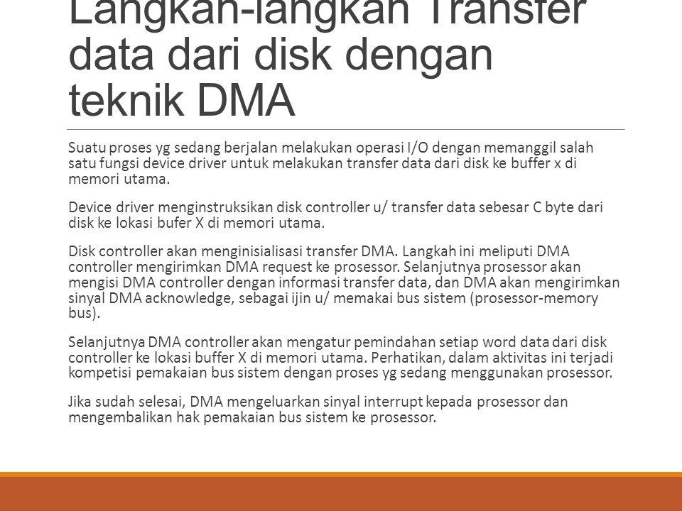 Langkah-langkah Transfer data dari disk dengan teknik DMA Suatu proses yg sedang berjalan melakukan operasi I/O dengan memanggil salah satu fungsi dev