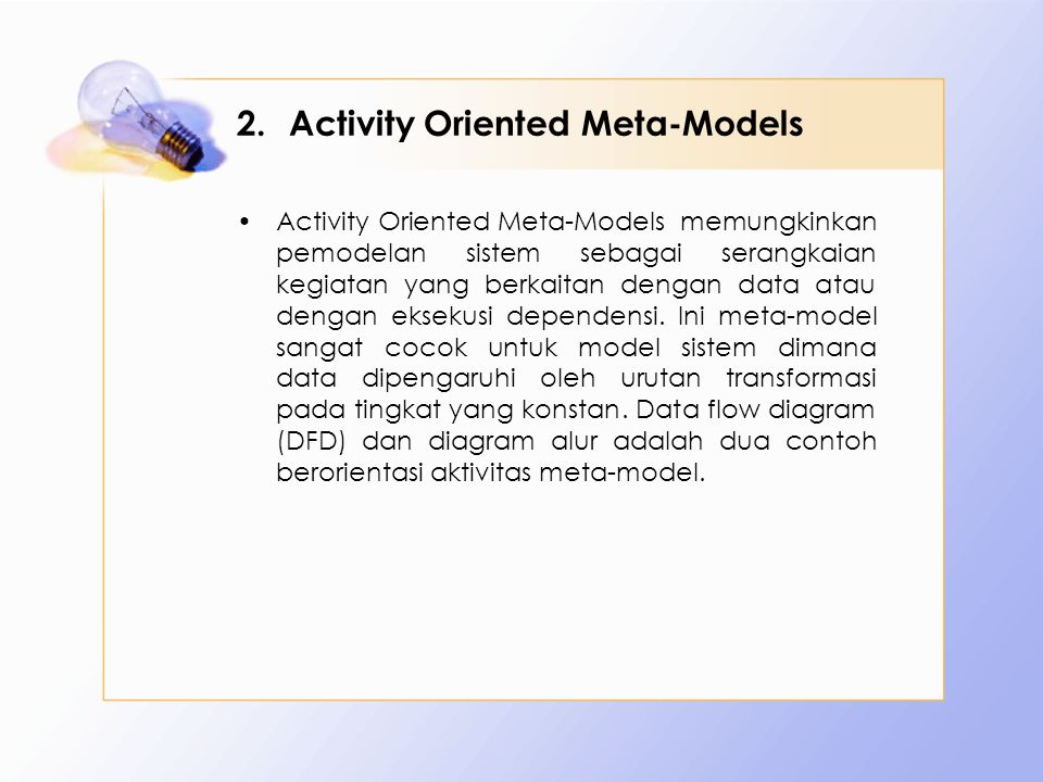 2.Activity Oriented Meta-Models Activity Oriented Meta-Models memungkinkan pemodelan sistem sebagai serangkaian kegiatan yang berkaitan dengan data atau dengan eksekusi dependensi.