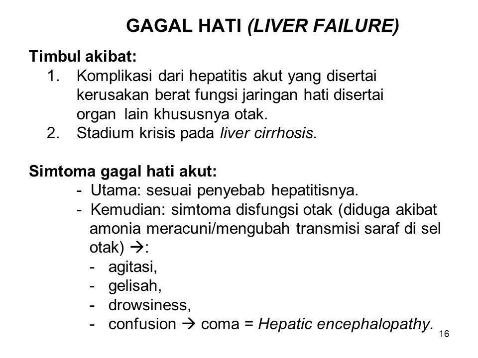 16 GAGAL HATI (LIVER FAILURE) Timbul akibat: 1.Komplikasi dari hepatitis akut yang disertai kerusakan berat fungsi jaringan hati disertai organ lain k