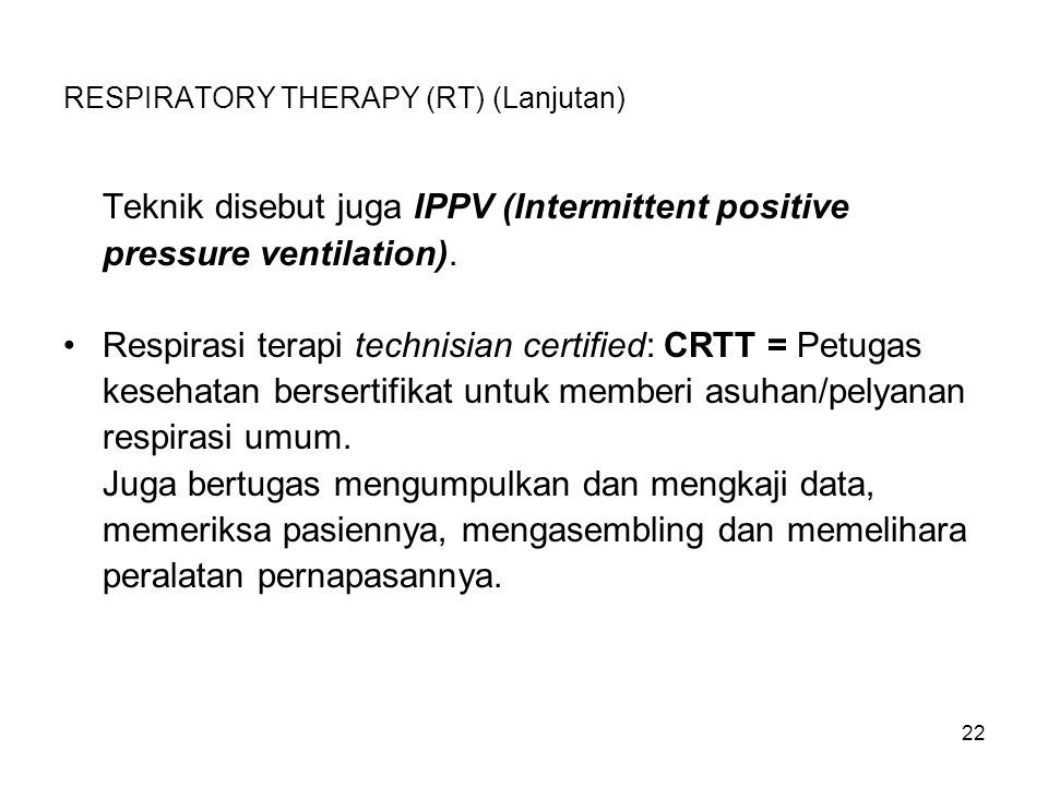 22 RESPIRATORY THERAPY (RT) (Lanjutan) Teknik disebut juga IPPV (Intermittent positive pressure ventilation). Respirasi terapi technisian certified: C
