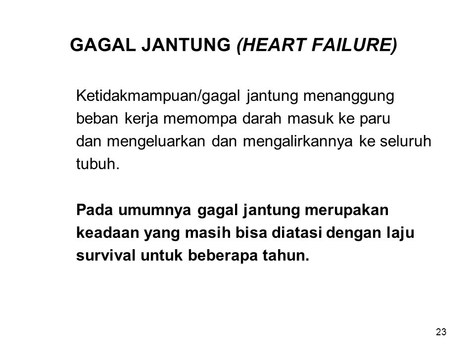 23 GAGAL JANTUNG (HEART FAILURE) Ketidakmampuan/gagal jantung menanggung beban kerja memompa darah masuk ke paru dan mengeluarkan dan mengalirkannya k