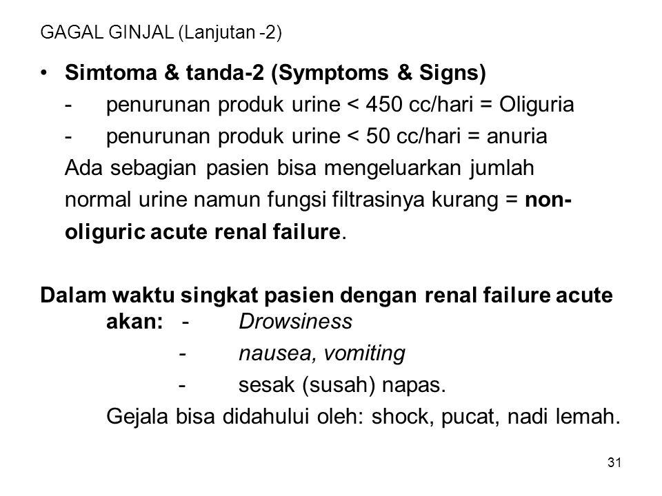 31 GAGAL GINJAL (Lanjutan -2) Simtoma & tanda-2 (Symptoms & Signs) -penurunan produk urine < 450 cc/hari = Oliguria -penurunan produk urine < 50 cc/ha