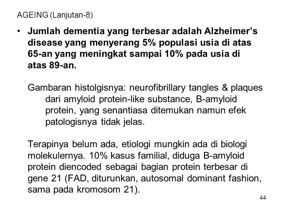44 AGEING (Lanjutan-8) Jumlah dementia yang terbesar adalah Alzheimer's disease yang menyerang 5% populasi usia di atas 65-an yang meningkat sampai 10