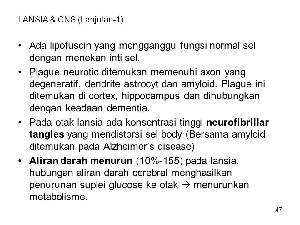 47 LANSIA & CNS (Lanjutan-1) Ada lipofuscin yang mengganggu fungsi normal sel dengan menekan inti sel. Plague neurotic ditemukan memenuhi axon yang de