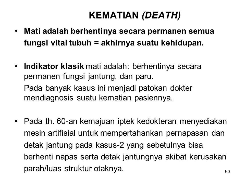 53 KEMATIAN (DEATH) Mati adalah berhentinya secara permanen semua fungsi vital tubuh = akhirnya suatu kehidupan. Indikator klasik mati adalah: berhent