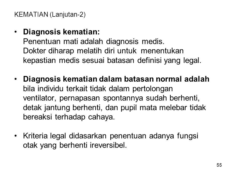 55 KEMATIAN (Lanjutan-2) Diagnosis kematian: Penentuan mati adalah diagnosis medis. Dokter diharap melatih diri untuk menentukan kepastian medis sesua