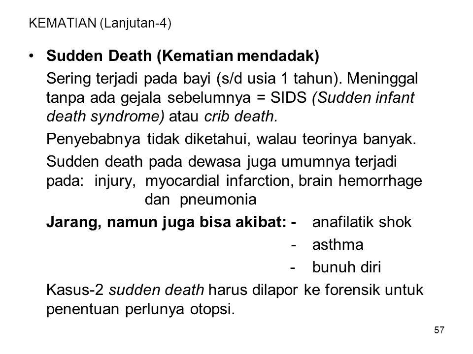 57 KEMATIAN (Lanjutan-4) Sudden Death (Kematian mendadak) Sering terjadi pada bayi (s/d usia 1 tahun). Meninggal tanpa ada gejala sebelumnya = SIDS (S